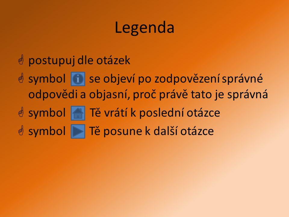 Legenda  postupuj dle otázek  symbol se objeví po zodpovězení správné odpovědi a objasní, proč právě tato je správná  symbol Tě vrátí k poslední otázce  symbol Tě posune k další otázce