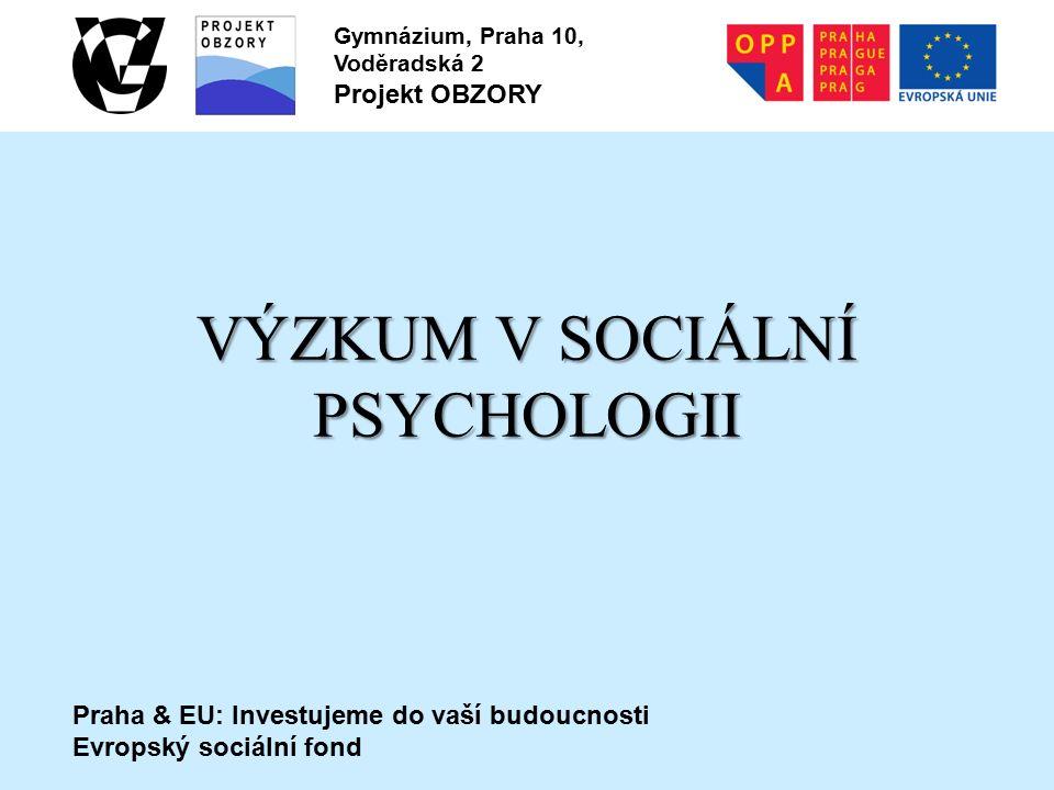 Praha & EU: Investujeme do vaší budoucnosti Evropský sociální fond Gymnázium, Praha 10, Voděradská 2 Projekt OBZORY VÝZKUM V SOCIÁLNÍ PSYCHOLOGII