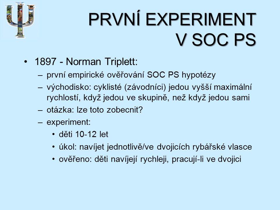 PRVNÍ EXPERIMENT V SOC PS 1897 - Norman Triplett: –první empirické ověřování SOC PS hypotézy –východisko: cyklisté (závodníci) jedou vyšší maximální rychlostí, když jedou ve skupině, než když jedou sami –otázka: lze toto zobecnit.