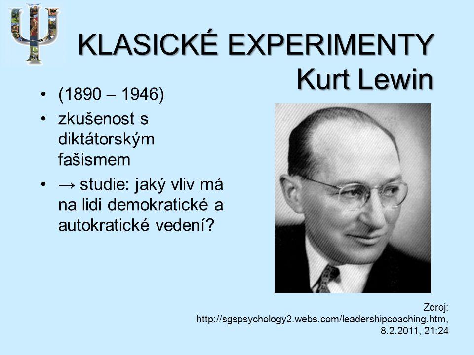 KLASICKÉ EXPERIMENTY Kurt Lewin (1890 – 1946) zkušenost s diktátorským fašismem → studie: jaký vliv má na lidi demokratické a autokratické vedení.