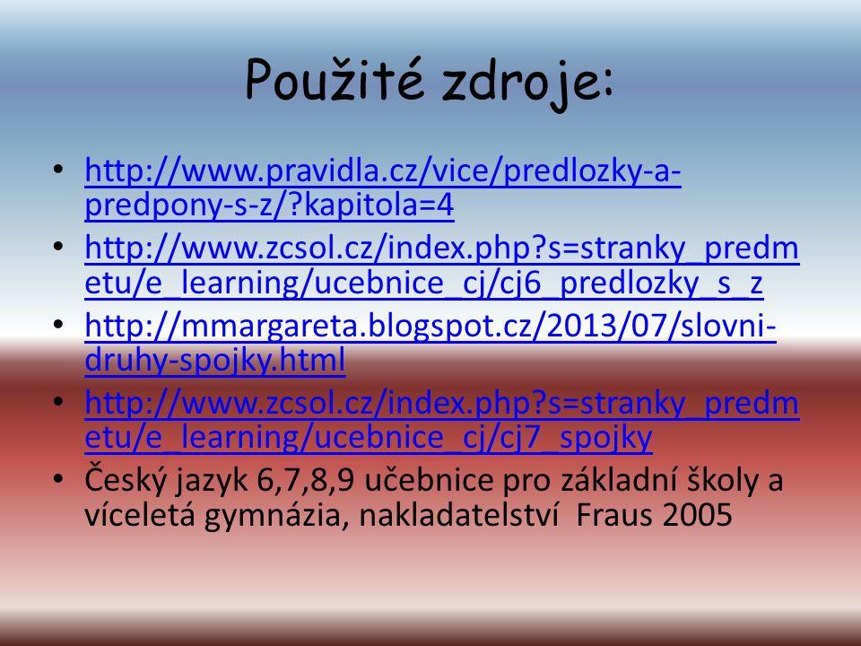 Použité zdroje: http://www.pravidla.cz/vice/predlozky-a- predpony-s-z/ kapitola=4 http://www.pravidla.cz/vice/predlozky-a- predpony-s-z/ kapitola=4 http://www.zcsol.cz/index.php s=stranky_predm etu/e_learning/ucebnice_cj/cj6_predlozky_s_z http://www.zcsol.cz/index.php s=stranky_predm etu/e_learning/ucebnice_cj/cj6_predlozky_s_z http://mmargareta.blogspot.cz/2013/07/slovni- druhy-spojky.html http://mmargareta.blogspot.cz/2013/07/slovni- druhy-spojky.html http://www.zcsol.cz/index.php s=stranky_predm etu/e_learning/ucebnice_cj/cj7_spojky http://www.zcsol.cz/index.php s=stranky_predm etu/e_learning/ucebnice_cj/cj7_spojky Český jazyk 6,7,8,9 učebnice pro základní školy a víceletá gymnázia, nakladatelství Fraus 2005