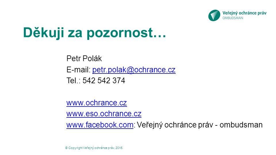 Děkuji za pozornost… Petr Polák E-mail: petr.polak@ochrance.czpetr.polak@ochrance.cz Tel.: 542 542 374 www.ochrance.cz www.eso.ochrance.cz www.facebook.comwww.facebook.com: Veřejný ochránce práv - ombudsman © Copyright Veřejný ochránce práv, 2015