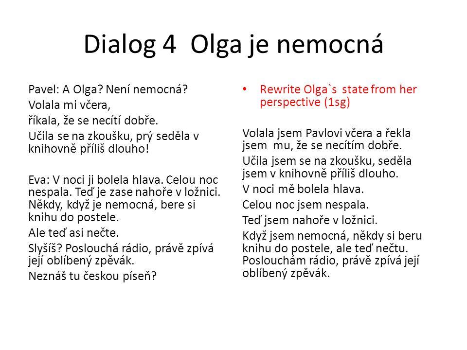 Dialog 4 Olga je nemocná Pavel: A Olga? Není nemocná? Volala mi včera, říkala, že se necítí dobře. Učila se na zkoušku, prý seděla v knihovně příliš d