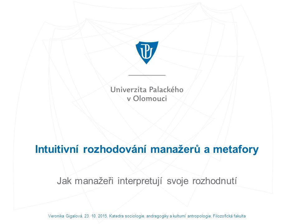 Intuitivní rozhodování manažerů a metafory Jak manažeři interpretují svoje rozhodnutí Veronika Gigalová, 23.