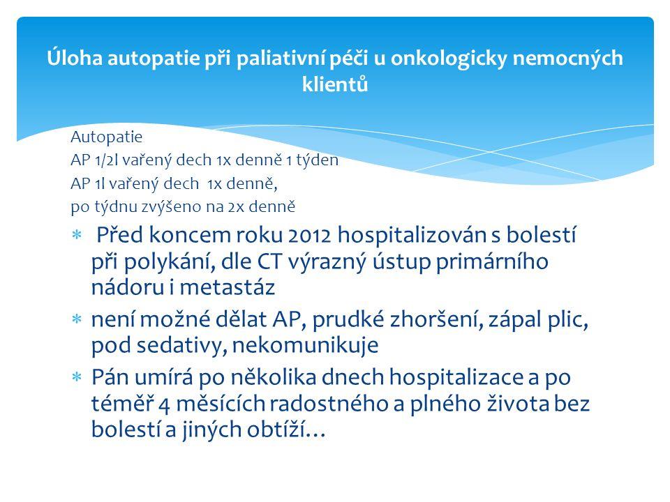 Autopatie AP 1/2l vařený dech 1x denně 1 týden AP 1l vařený dech 1x denně, po týdnu zvýšeno na 2x denně  Před koncem roku 2012 hospitalizován s bolestí při polykání, dle CT výrazný ústup primárního nádoru i metastáz  není možné dělat AP, prudké zhoršení, zápal plic, pod sedativy, nekomunikuje  Pán umírá po několika dnech hospitalizace a po téměř 4 měsících radostného a plného života bez bolestí a jiných obtíží… Úloha autopatie při paliativní péči u onkologicky nemocných klientů