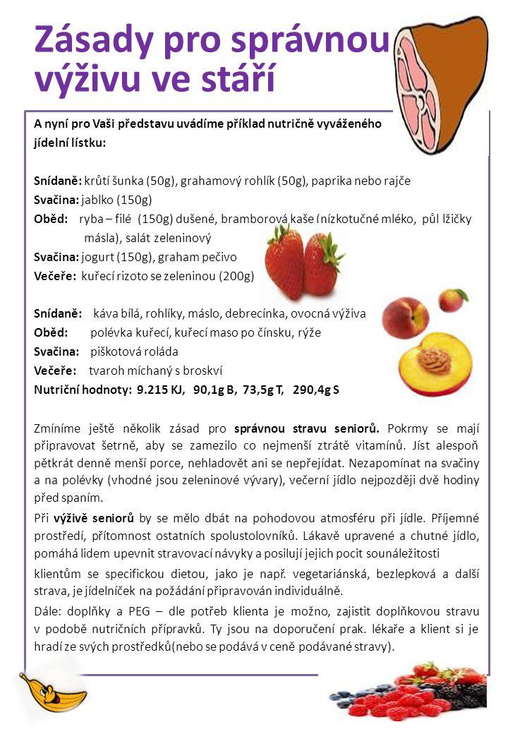 Zásady pro správnou výživu ve stáří A nyní pro Vaši představu uvádíme příklad nutričně vyváženého jídelní lístku: Snídaně: krůtí šunka (50g), grahamový rohlík (50g), paprika nebo rajče Svačina: jablko (150g) Oběd: ryba – filé (150g) dušené, bramborová kaše (nízkotučné mléko, půl lžičky másla), salát zeleninový Svačina: jogurt (150g), graham pečivo Večeře: kuřecí rizoto se zeleninou (200g) Snídaně: káva bílá, rohlíky, máslo, debrecínka, ovocná výživa Oběd: polévka kuřecí, kuřecí maso po čínsku, rýže Svačina: piškotová roláda Večeře: tvaroh míchaný s broskví Nutriční hodnoty: 9.215 KJ, 90,1g B, 73,5g T, 290,4g S Zmíníme ještě několik zásad pro správnou stravu seniorů.