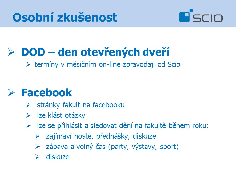 Osobní zkušenost  DOD – den otevřených dveří  termíny v měsíčním on-line zpravodaji od Scio  Facebook  stránky fakult na facebooku  lze klást otázky  lze se přihlásit a sledovat dění na fakultě během roku:  zajímaví hosté, přednášky, diskuze  zábava a volný čas (party, výstavy, sport)  diskuze