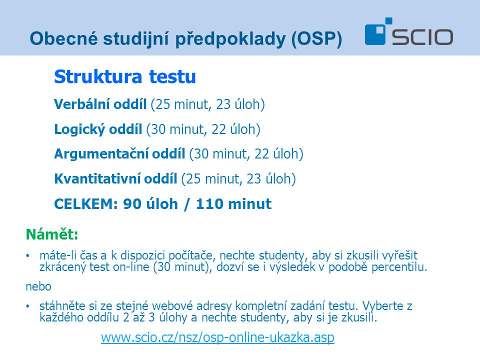 Struktura testu Verbální oddíl (25 minut, 23 úloh) Logický oddíl (30 minut, 22 úloh) Argumentační oddíl (30 minut, 22 úloh) Kvantitativní oddíl (25 minut, 23 úloh) CELKEM: 90 úloh / 110 minut Námět: máte-li čas a k dispozici počítače, nechte studenty, aby si zkusili vyřešit zkrácený test on-line (30 minut), dozví se i výsledek v podobě percentilu.