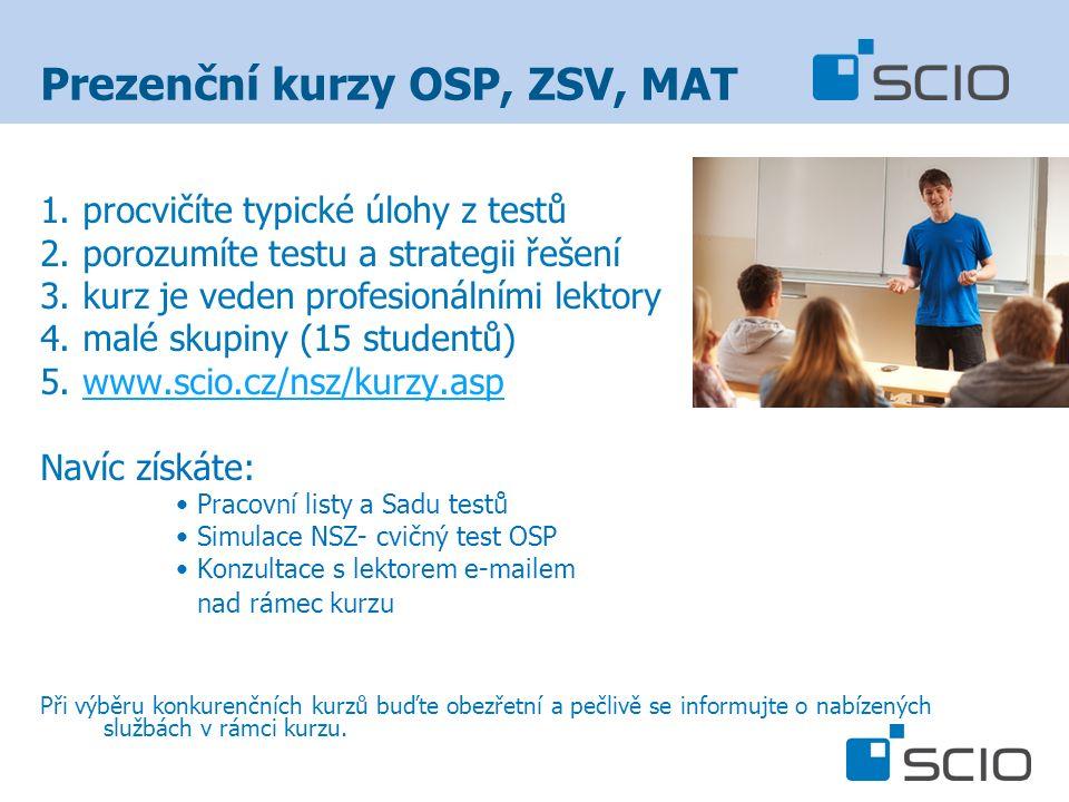 Prezenční kurzy OSP, ZSV, MAT 1.procvičíte typické úlohy z testů 2.porozumíte testu a strategii řešení 3.kurz je veden profesionálními lektory 4.malé skupiny (15 studentů) 5.www.scio.cz/nsz/kurzy.aspwww.scio.cz/nsz/kurzy.asp Navíc získáte: Pracovní listy a Sadu testů Simulace NSZ- cvičný test OSP Konzultace s lektorem e-mailem nad rámec kurzu Při výběru konkurenčních kurzů buďte obezřetní a pečlivě se informujte o nabízených službách v rámci kurzu.