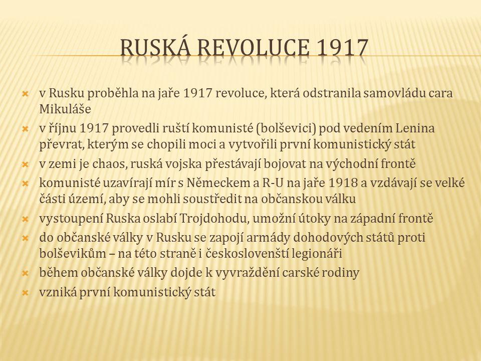  v Rusku proběhla na jaře 1917 revoluce, která odstranila samovládu cara Mikuláše  v říjnu 1917 provedli ruští komunisté (bolševici) pod vedením Lenina převrat, kterým se chopili moci a vytvořili první komunistický stát  v zemi je chaos, ruská vojska přestávají bojovat na východní frontě  komunisté uzavírají mír s Německem a R-U na jaře 1918 a vzdávají se velké části území, aby se mohli soustředit na občanskou válku  vystoupení Ruska oslabí Trojdohodu, umožní útoky na západní frontě  do občanské války v Rusku se zapojí armády dohodových států proti bolševikům – na této straně i českoslovenští legionáři  během občanské války dojde k vyvraždění carské rodiny  vzniká první komunistický stát