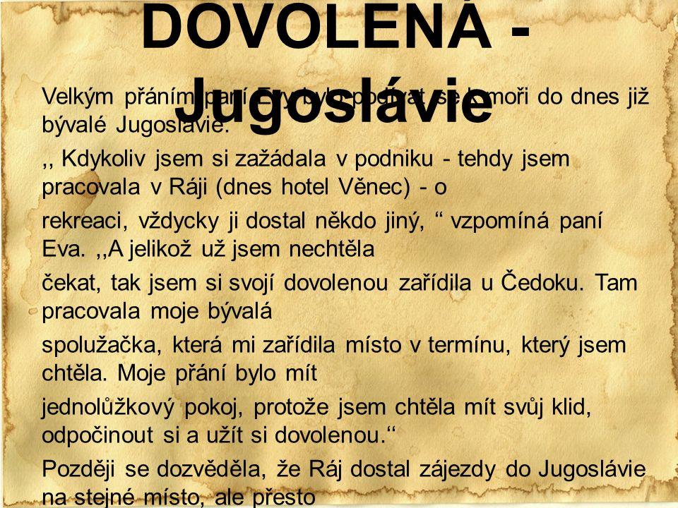 DOVOLENÁ - Jugoslávie Velkým přáním paní Evy bylo podívat se k moři do dnes již bývalé Jugoslávie.,, Kdykoliv jsem si zažádala v podniku - tehdy jsem pracovala v Ráji (dnes hotel Věnec) - o rekreaci, vždycky ji dostal někdo jiný, '' vzpomíná paní Eva.,,A jelikož už jsem nechtěla čekat, tak jsem si svojí dovolenou zařídila u Čedoku.