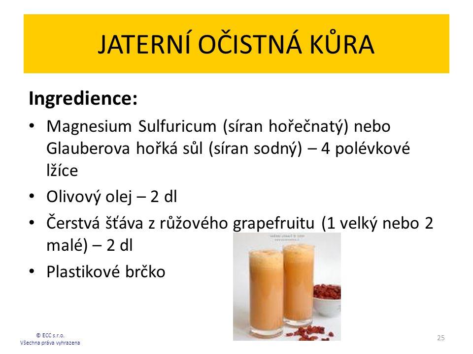 JATERNÍ OČISTNÁ KŮRA Ingredience: Magnesium Sulfuricum (síran hořečnatý) nebo Glauberova hořká sůl (síran sodný) – 4 polévkové lžíce Olivový olej – 2 dl Čerstvá šťáva z růžového grapefruitu (1 velký nebo 2 malé) – 2 dl Plastikové brčko 25 © ECC s.r.o.
