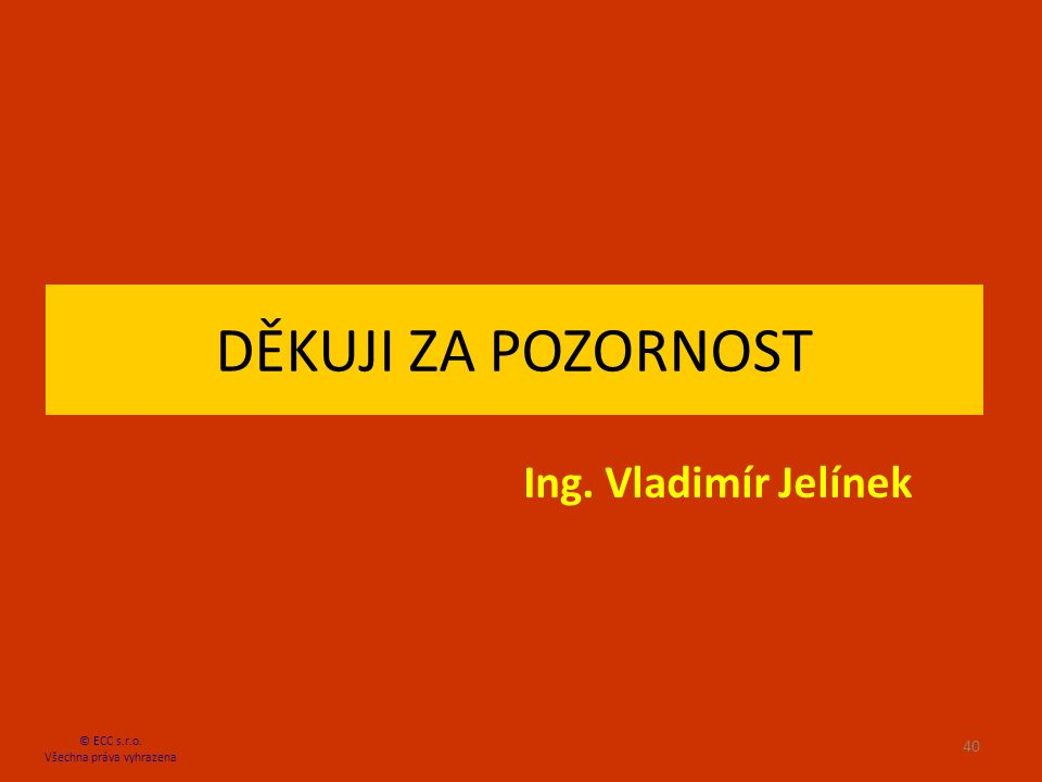 DĚKUJI ZA POZORNOST Ing. Vladimír Jelínek © ECC s.r.o. Všechna práva vyhrazena 40