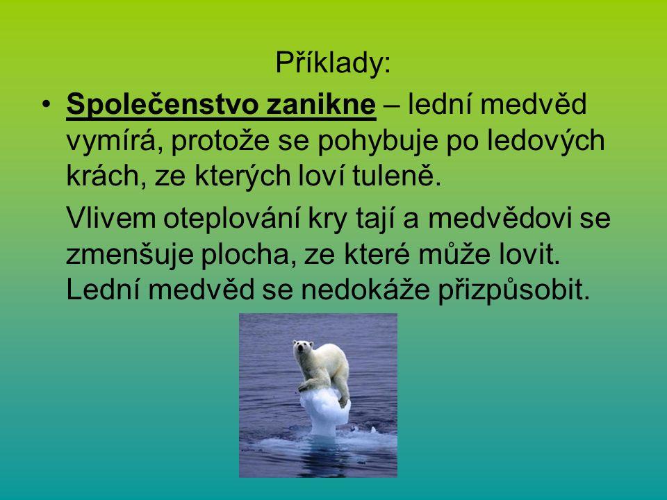 Příklady: Společenstvo zanikne – lední medvěd vymírá, protože se pohybuje po ledových krách, ze kterých loví tuleně.