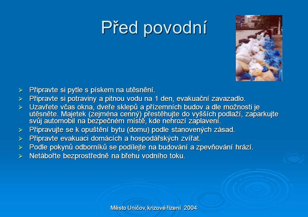 Město Uničov, krizové řízení 2004 Před povodní  Připravte si pytle s pískem na utěsnění.  Připravte si potraviny a pitnou vodu na 1 den, evakuační z
