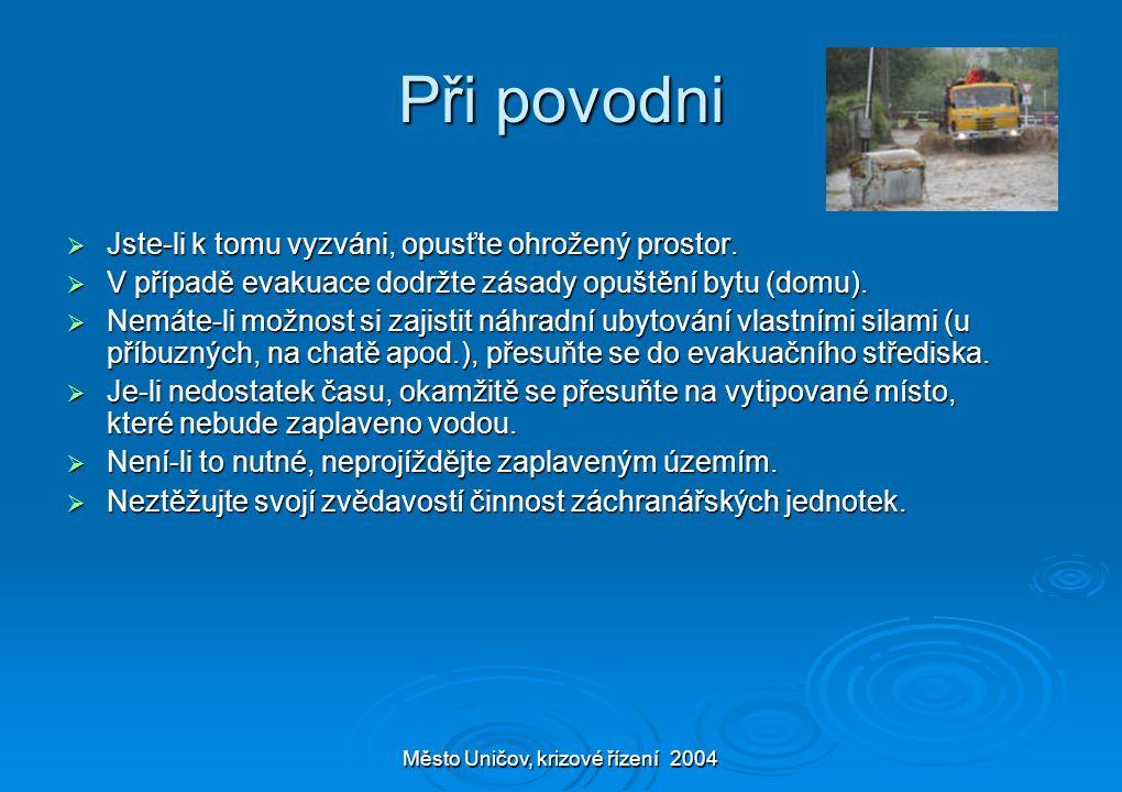Město Uničov, krizové řízení 2004 Při povodni  Jste-li k tomu vyzváni, opusťte ohrožený prostor.  V případě evakuace dodržte zásady opuštění bytu (d