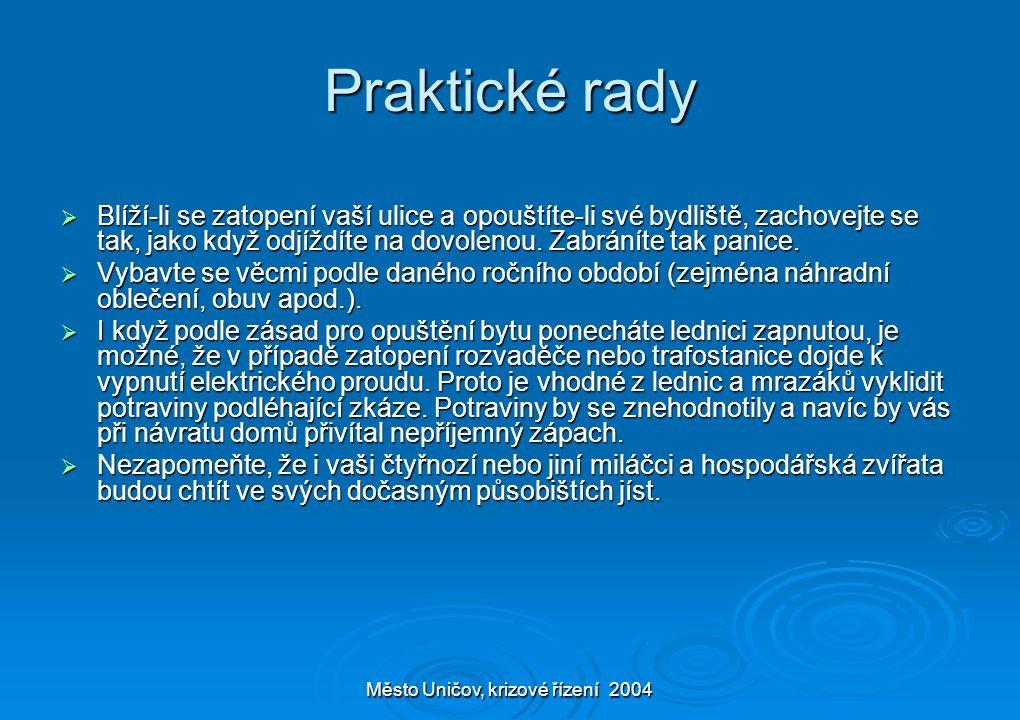 Město Uničov, krizové řízení 2004 Praktické rady  Blíží-li se zatopení vaší ulice a opouštíte-li své bydliště, zachovejte se tak, jako když odjíždíte na dovolenou.