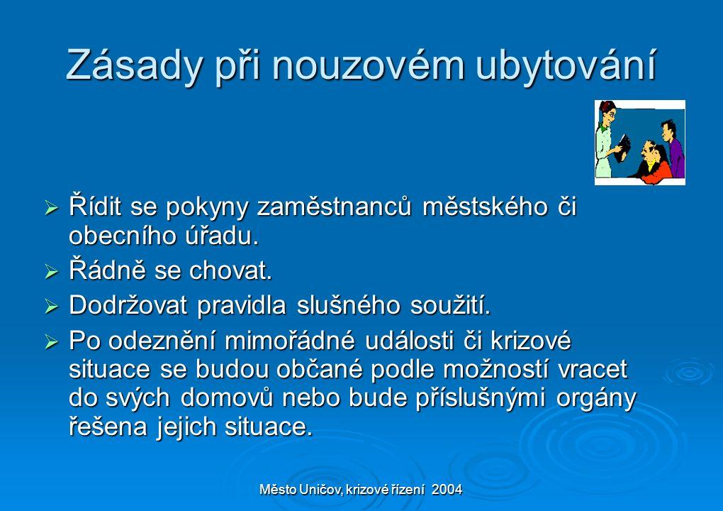 Město Uničov, krizové řízení 2004 Zásady při nouzovém ubytování  Řídit se pokyny zaměstnanců městského či obecního úřadu.  Řádně se chovat.  Dodržo