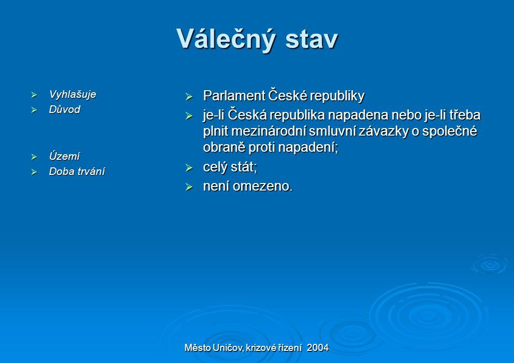 Město Uničov, krizové řízení 2004 Válečný stav  Vyhlašuje  Důvod  Území  Doba trvání  Parlament České republiky  je-li Česká republika napadena nebo je-li třeba plnit mezinárodní smluvní závazky o společné obraně proti napadení;  celý stát;  není omezeno.