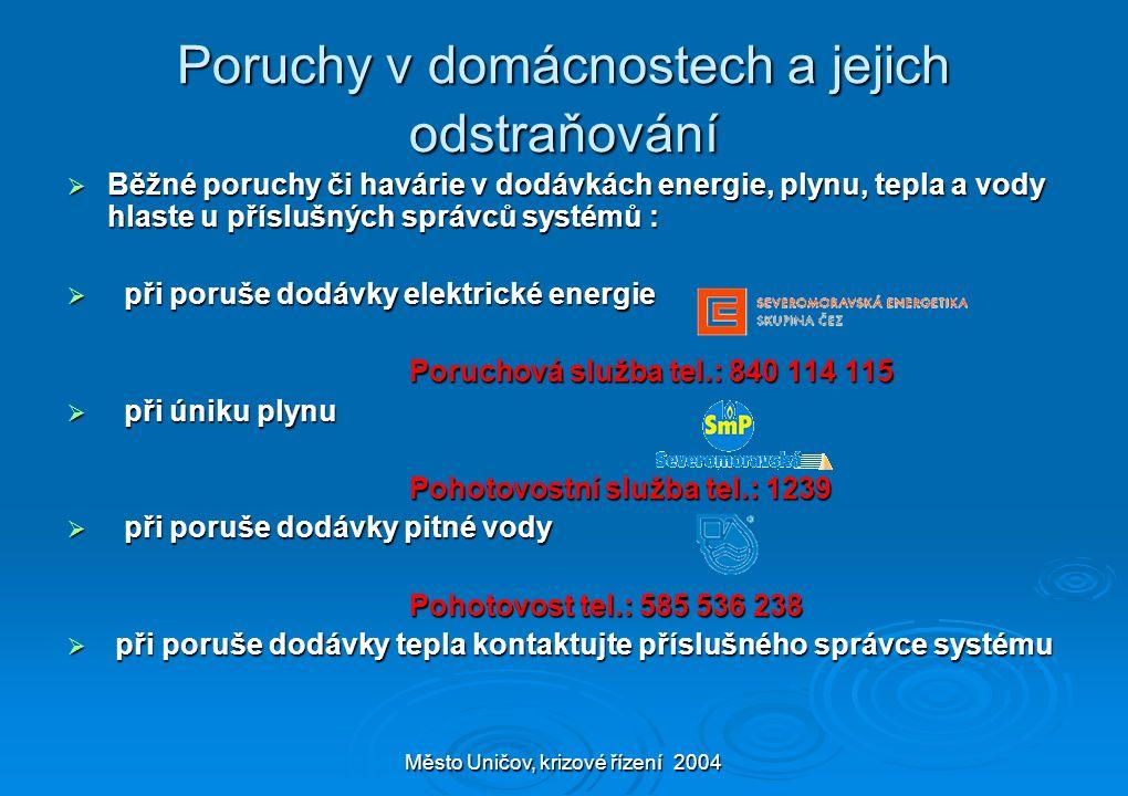 Město Uničov, krizové řízení 2004 Poruchy v domácnostech a jejich odstraňování  Běžné poruchy či havárie v dodávkách energie, plynu, tepla a vody hlaste u příslušných správců systémů :  při poruše dodávky elektrické energie Poruchová služba tel.: 840 114 115 Poruchová služba tel.: 840 114 115  při úniku plynu Pohotovostní služba tel.: 1239 Pohotovostní služba tel.: 1239  při poruše dodávky pitné vody Pohotovost tel.: 585 536 238 Pohotovost tel.: 585 536 238  při poruše dodávky tepla kontaktujte příslušného správce systému
