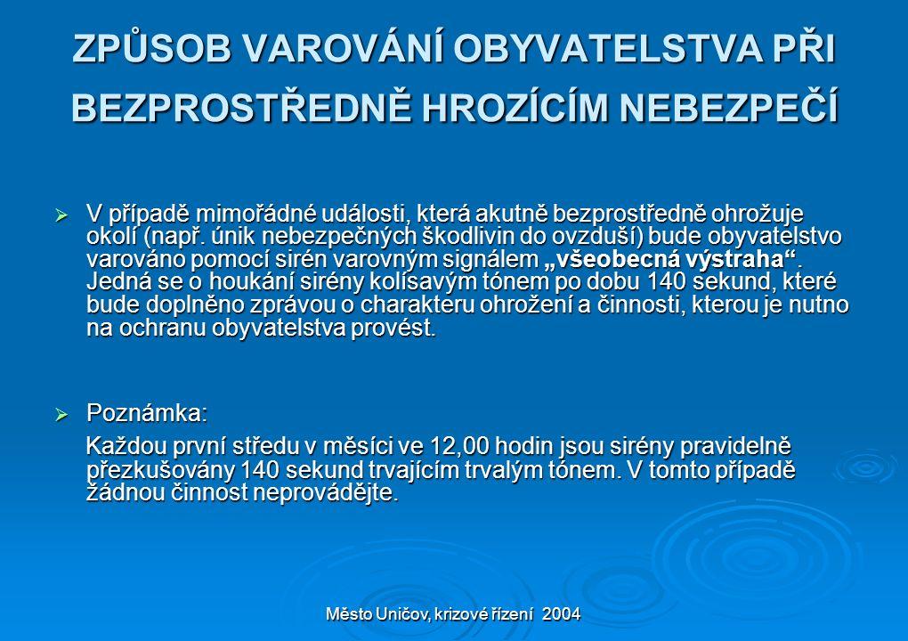 Město Uničov, krizové řízení 2004 Varovný signál vyhlašovaný prostřednictvím poplachové sirény Tón sirény Význam signálu Činnost obyvatelstva Kolísavý 140 vteřin Všeobecná výstraha Ukrytí, poslech médií