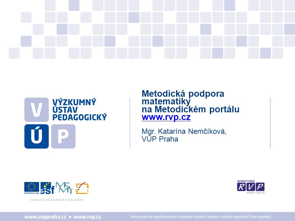 Mgr. Katarína Nemčíková, VÚP Praha Metodická podpora matematiky na Metodickém portálu www.rvp.cz www.rvp.cz