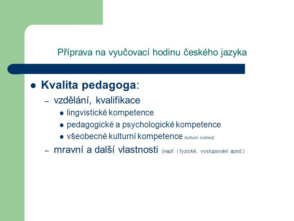 Příprava na vyučovací hodinu českého jazyka Kvalita pedagoga: – vzdělání, kvalifikace lingvistické kompetence pedagogické a psychologické kompetence v