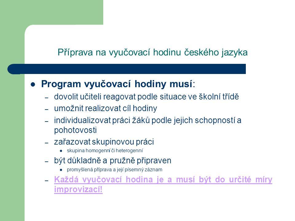 Příprava na vyučovací hodinu českého jazyka Program vyučovací hodiny musí: – dovolit učiteli reagovat podle situace ve školní třídě – umožnit realizov