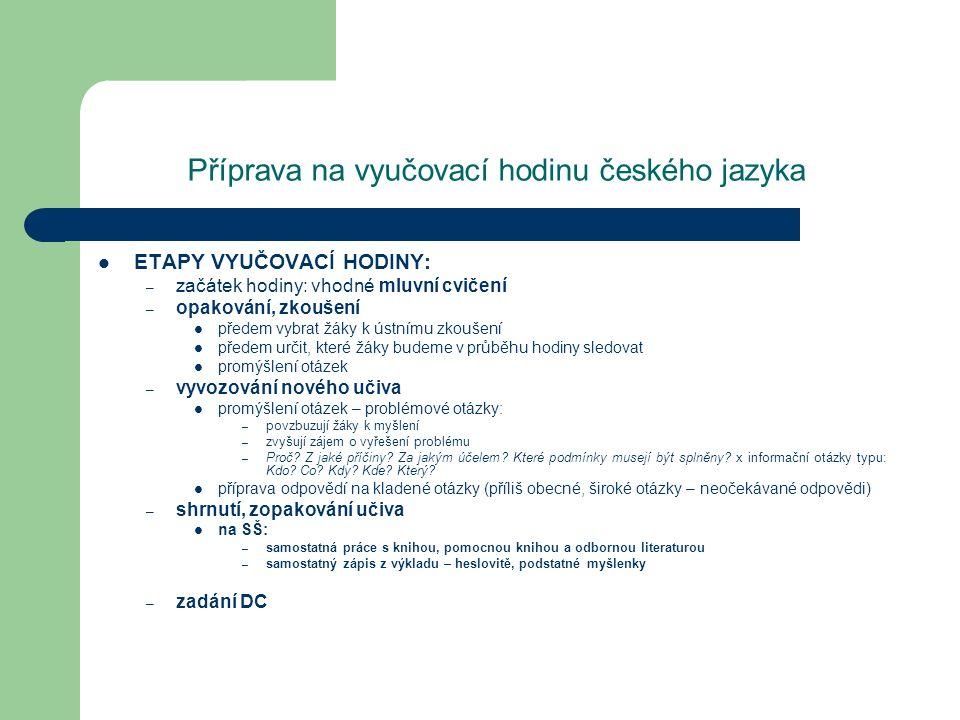 Příprava na vyučovací hodinu českého jazyka ETAPY VYUČOVACÍ HODINY: – začátek hodiny: vhodné mluvní cvičení – opakování, zkoušení předem vybrat žáky k