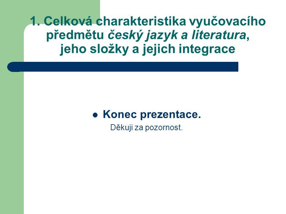 1. Celková charakteristika vyučovacího předmětu český jazyk a literatura, jeho složky a jejich integrace Konec prezentace. Děkuji za pozornost.