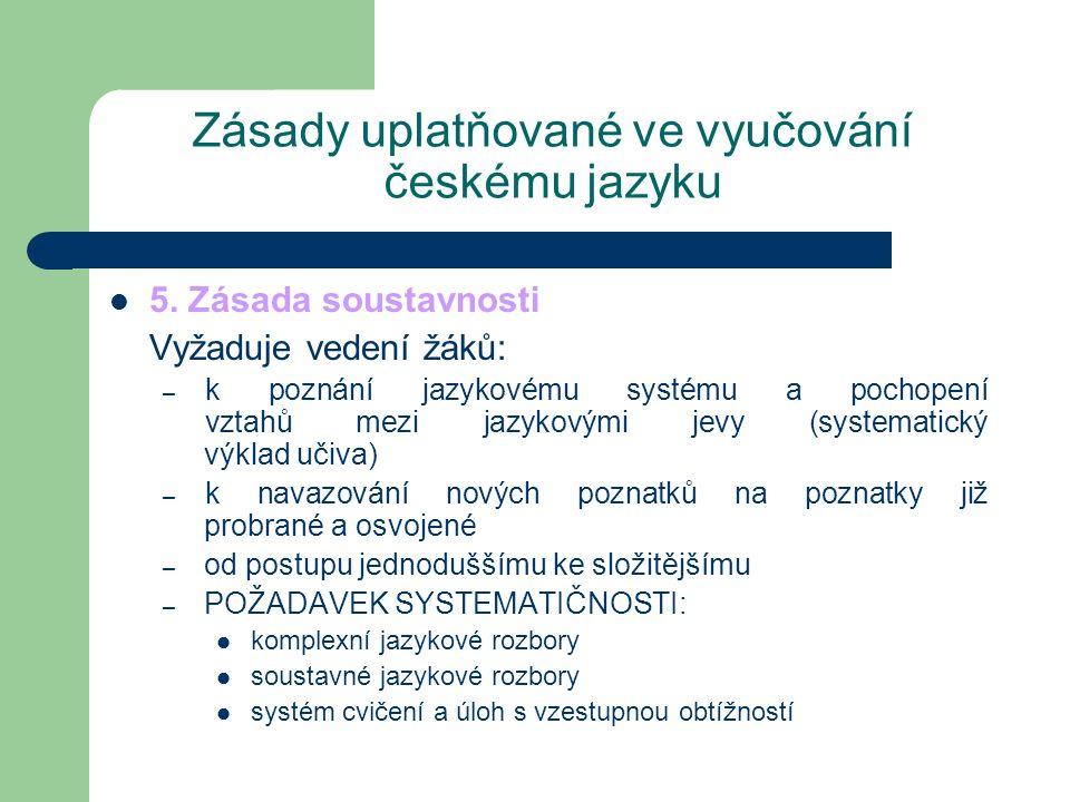 Zásady uplatňované ve vyučování českému jazyku 5. Zásada soustavnosti Vyžaduje vedení žáků: – k poznání jazykovému systému a pochopení vztahů mezi jaz
