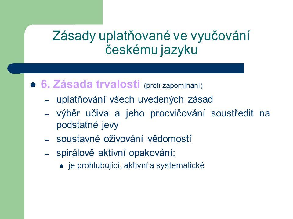 Zásady uplatňované ve vyučování českému jazyku 6. Zásada trvalosti (proti zapomínání) – uplatňování všech uvedených zásad – výběr učiva a jeho procvič