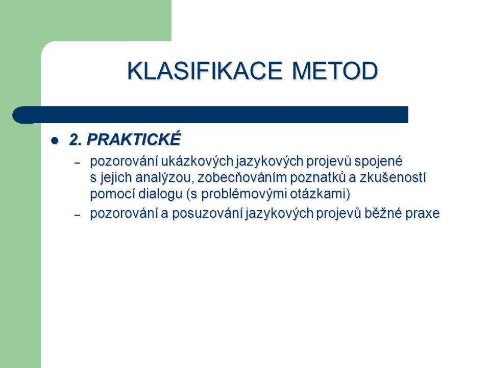 KLASIFIKACE METOD 2. PRAKTICKÉ 2. PRAKTICKÉ – pozorování ukázkových jazykových projevů spojené s jejich analýzou, zobecňováním poznatků a zkušeností p