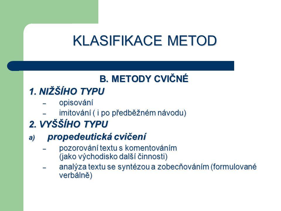 KLASIFIKACE METOD B. METODY CVIČNÉ 1. NIŽŠÍHO TYPU – opisování – imitování ( i po předběžném návodu) 2. VYŠŠÍHO TYPU a) propedeutická cvičení – pozoro