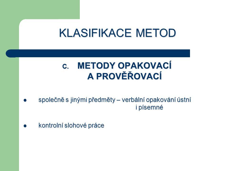 KLASIFIKACE METOD C. METODY OPAKOVACÍ A PROVĚŘOVACÍ společně s jinými předměty – verbální opakování ústní i písemné společně s jinými předměty – verbá