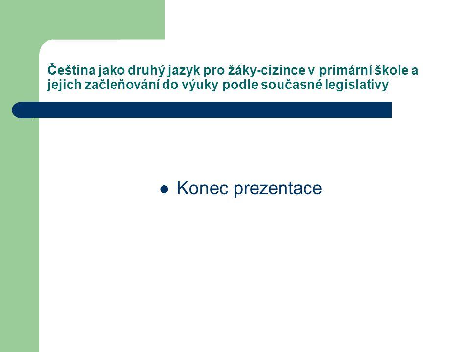 Čeština jako druhý jazyk pro žáky-cizince v primární škole a jejich začleňování do výuky podle současné legislativy Konec prezentace