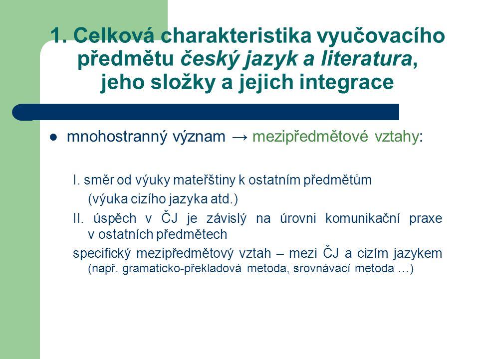 1. Celková charakteristika vyučovacího předmětu český jazyk a literatura, jeho složky a jejich integrace mnohostranný význam → mezipředmětové vztahy: