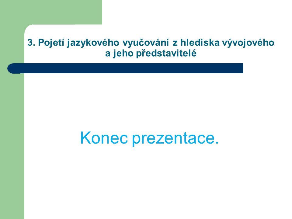 3. Pojetí jazykového vyučování z hlediska vývojového a jeho představitelé Konec prezentace.