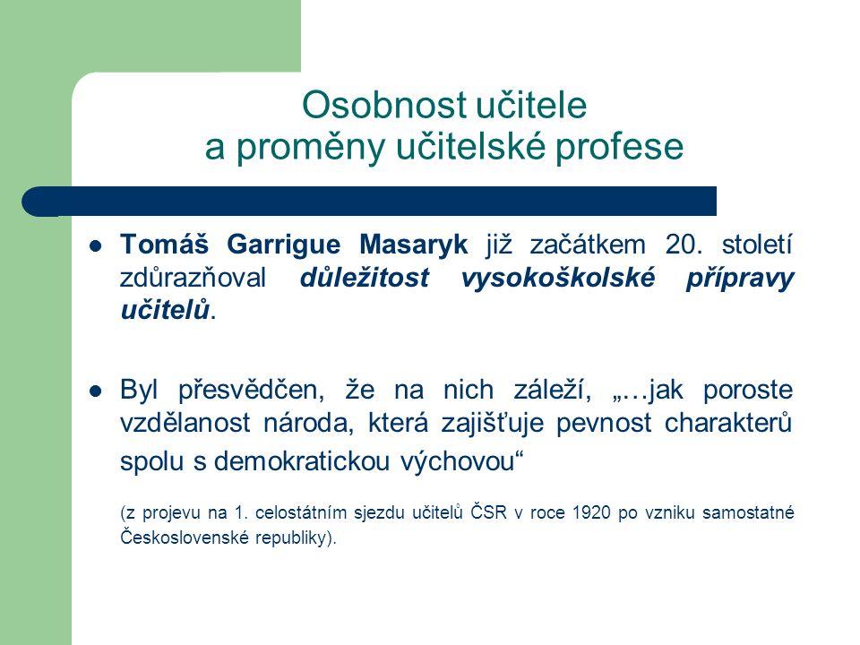 Osobnost učitele a proměny učitelské profese Tomáš Garrigue Masaryk již začátkem 20. století zdůrazňoval důležitost vysokoškolské přípravy učitelů. By