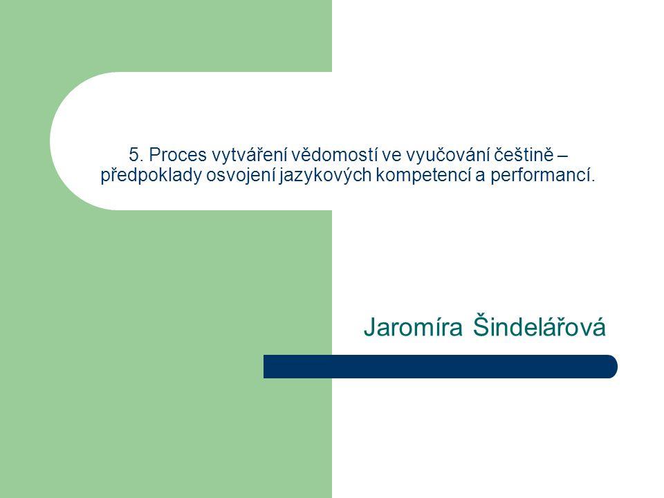 5. Proces vytváření vědomostí ve vyučování češtině – předpoklady osvojení jazykových kompetencí a performancí. Jaromíra Šindelářová