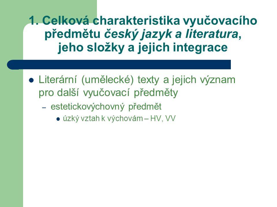 1. Celková charakteristika vyučovacího předmětu český jazyk a literatura, jeho složky a jejich integrace Literární (umělecké) texty a jejich význam pr