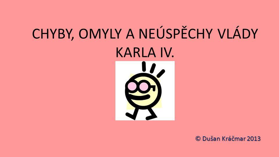 CHYBY, OMYLY A NEÚSPĚCHY VLÁDY KARLA IV. © Dušan Kráčmar 2013