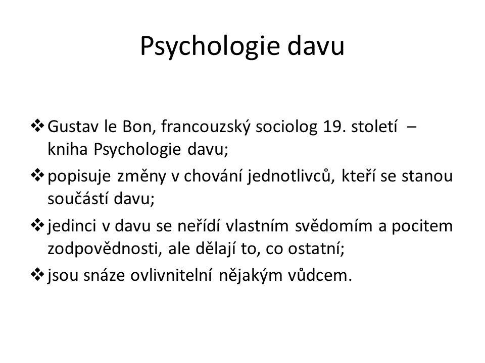Psychologie davu  Gustav le Bon, francouzský sociolog 19. století – kniha Psychologie davu;  popisuje změny v chování jednotlivců, kteří se stanou s