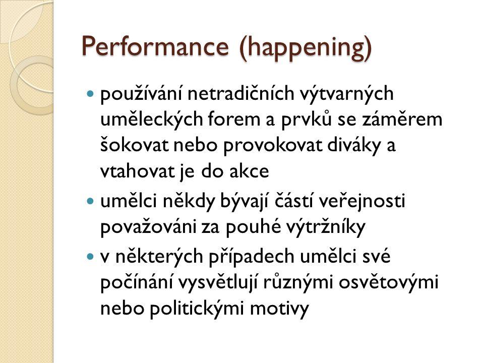 Performance (happening) používání netradičních výtvarných uměleckých forem a prvků se záměrem šokovat nebo provokovat diváky a vtahovat je do akce umělci někdy bývají částí veřejnosti považováni za pouhé výtržníky v některých případech umělci své počínání vysvětlují různými osvětovými nebo politickými motivy