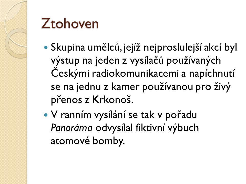 Ztohoven Skupina umělců, jejíž nejproslulejší akcí byl výstup na jeden z vysílačů používaných Českými radiokomunikacemi a napíchnutí se na jednu z kamer používanou pro živý přenos z Krkonoš.