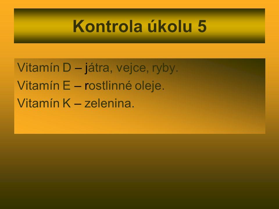 Kontrola úkolu 5 Vitamín D – játra, vejce, ryby. Vitamín E – rostlinné oleje. Vitamín K – zelenina.