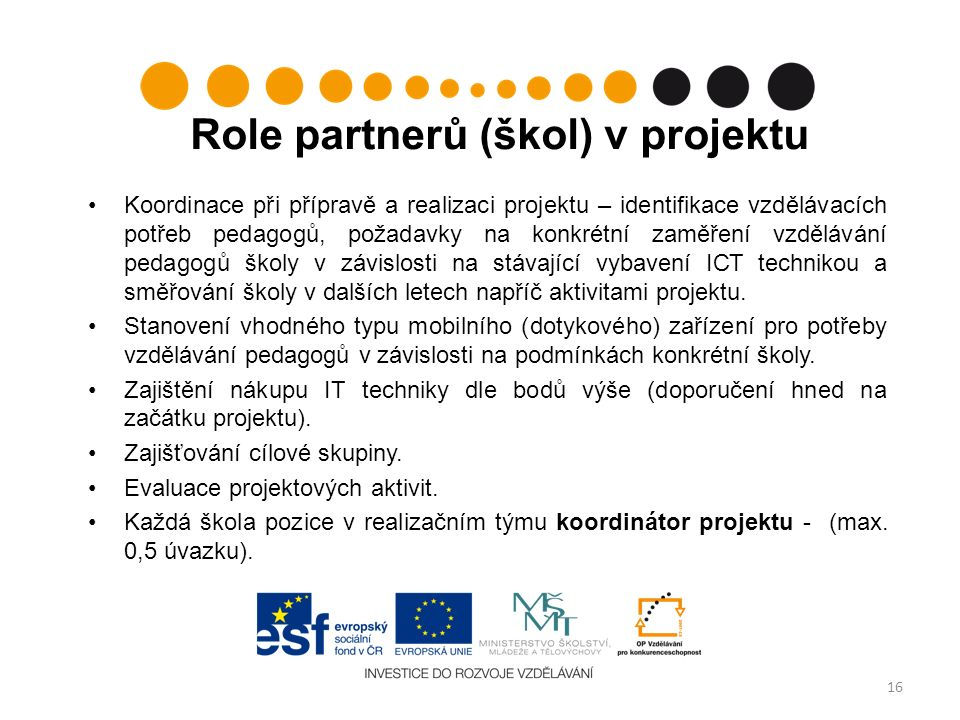 Role partnerů (škol) v projektu Koordinace při přípravě a realizaci projektu – identifikace vzdělávacích potřeb pedagogů, požadavky na konkrétní zaměření vzdělávání pedagogů školy v závislosti na stávající vybavení ICT technikou a směřování školy v dalších letech napříč aktivitami projektu.