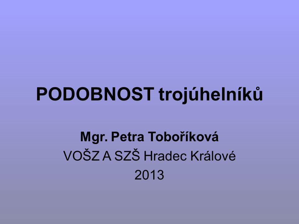 PODOBNOST trojúhelníků Mgr. Petra Toboříková VOŠZ A SZŠ Hradec Králové 2013