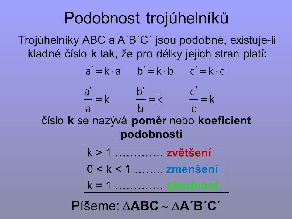 Podobnost trojúhelníků Trojúhelníky ABC a A´B´C´ jsou podobné, existuje-li kladné číslo k tak, že pro délky jejich stran platí: Píšeme:  ABC   A´B´C´ číslo k se nazývá poměr nebo koeficient podobnosti k > 1 ………….