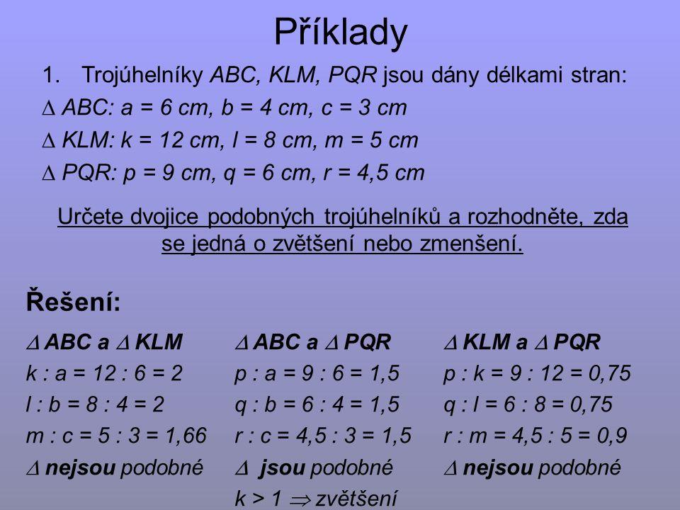 Příklady 1.Trojúhelníky ABC, KLM, PQR jsou dány délkami stran:  ABC: a = 6 cm, b = 4 cm, c = 3 cm  KLM: k = 12 cm, l = 8 cm, m = 5 cm  PQR: p = 9 cm, q = 6 cm, r = 4,5 cm Určete dvojice podobných trojúhelníků a rozhodněte, zda se jedná o zvětšení nebo zmenšení.